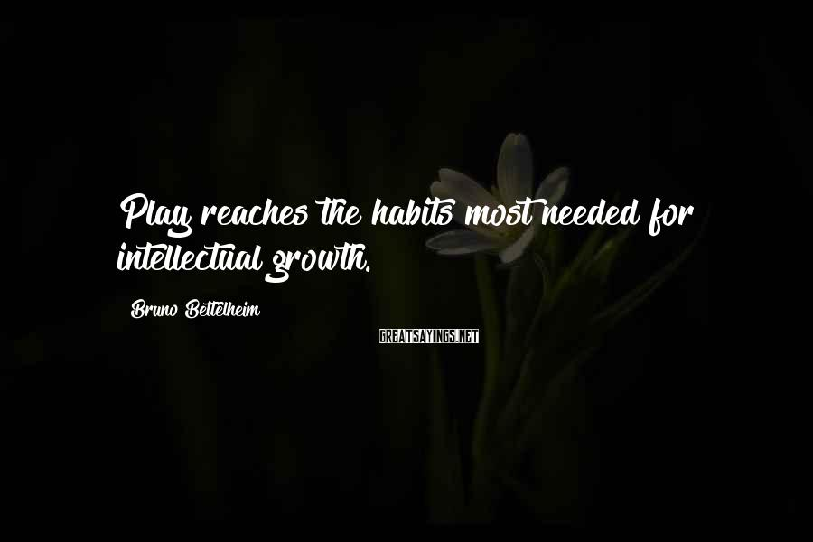 Bruno Bettelheim Sayings: Play reaches the habits most needed for intellectual growth.