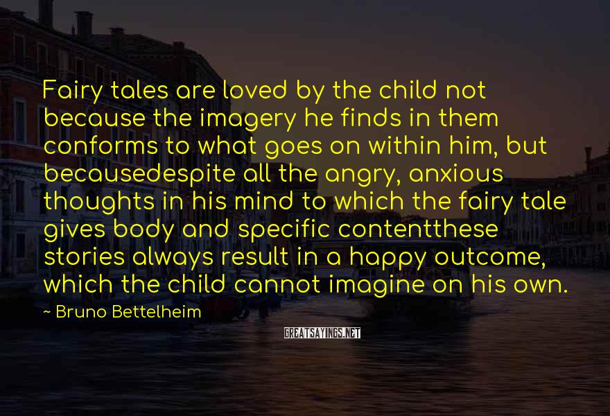 Bruno Bettelheim Sayings: Fairy tales are loved by the child not because the imagery he finds in them