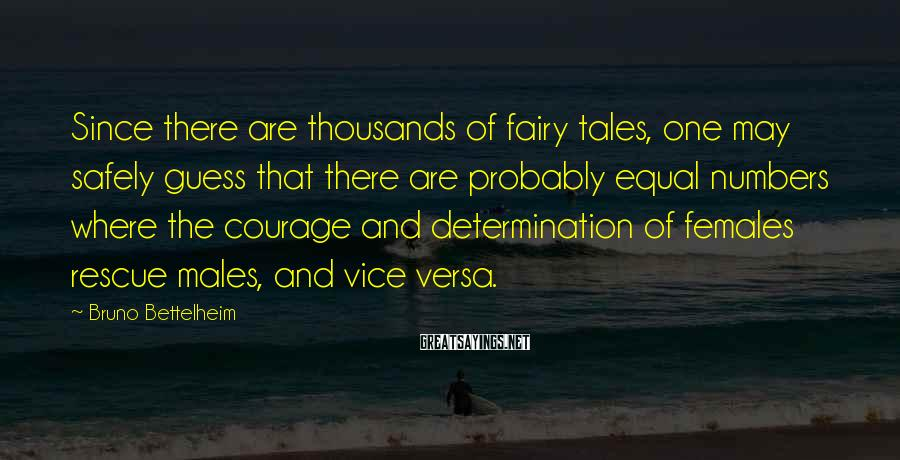Bruno Bettelheim Sayings: Since there are thousands of fairy tales, one may safely guess that there are probably
