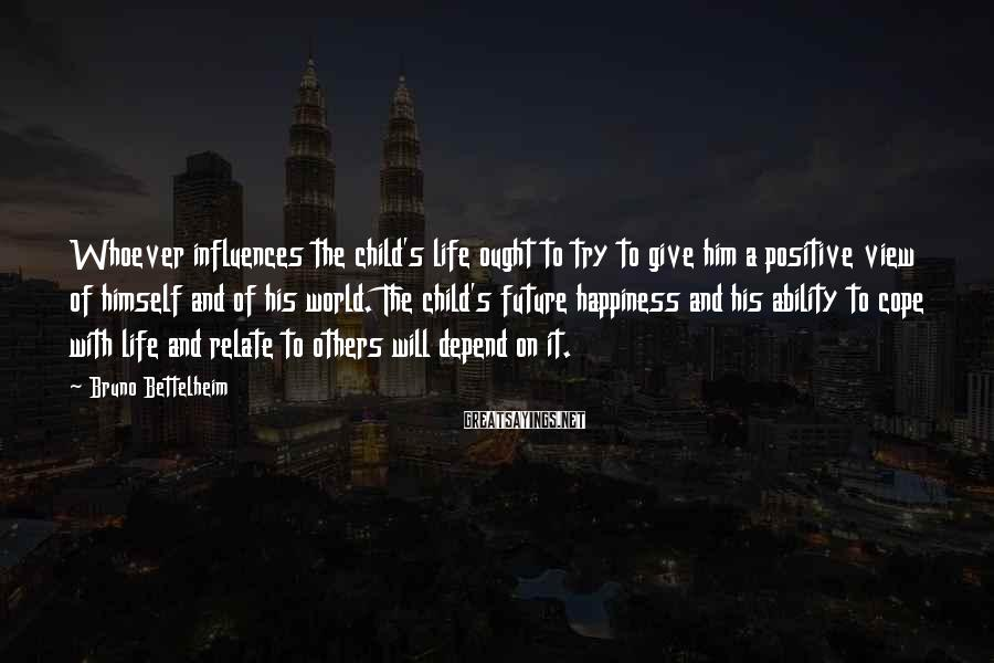 Bruno Bettelheim Sayings: Whoever influences the child's life ought to try to give him a positive view of