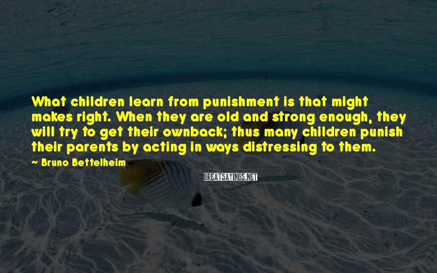 Bruno Bettelheim Sayings: What children learn from punishment is that might makes right. When they are old and