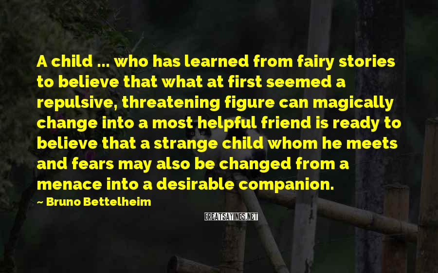 Bruno Bettelheim Sayings: A child ... who has learned from fairy stories to believe that what at first