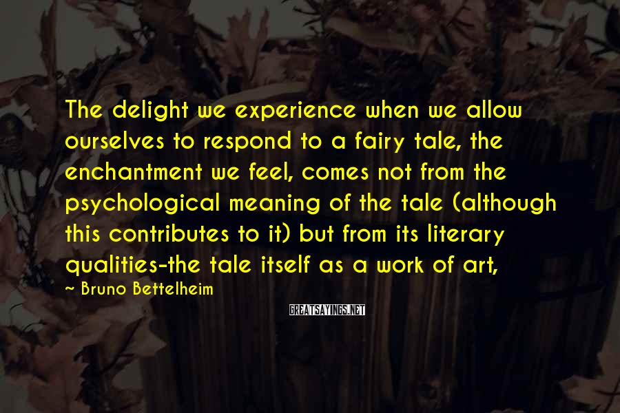 Bruno Bettelheim Sayings: The delight we experience when we allow ourselves to respond to a fairy tale, the
