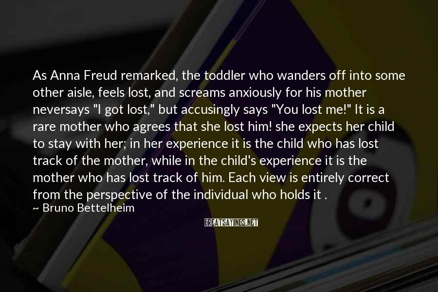 Bruno Bettelheim Sayings: As Anna Freud remarked, the toddler who wanders off into some other aisle, feels lost,