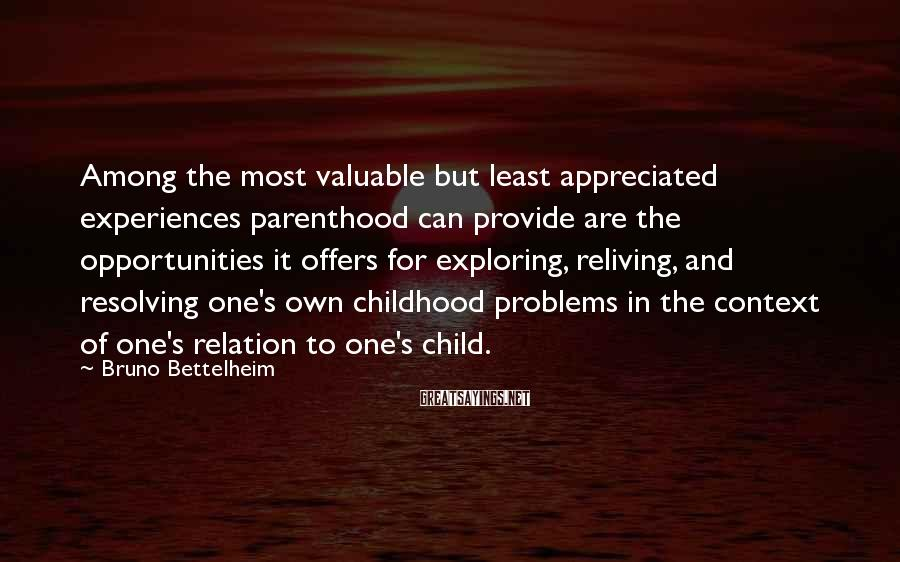 Bruno Bettelheim Sayings: Among the most valuable but least appreciated experiences parenthood can provide are the opportunities it