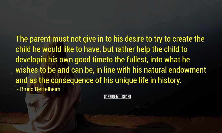 Bruno Bettelheim Sayings: The parent must not give in to his desire to try to create the child