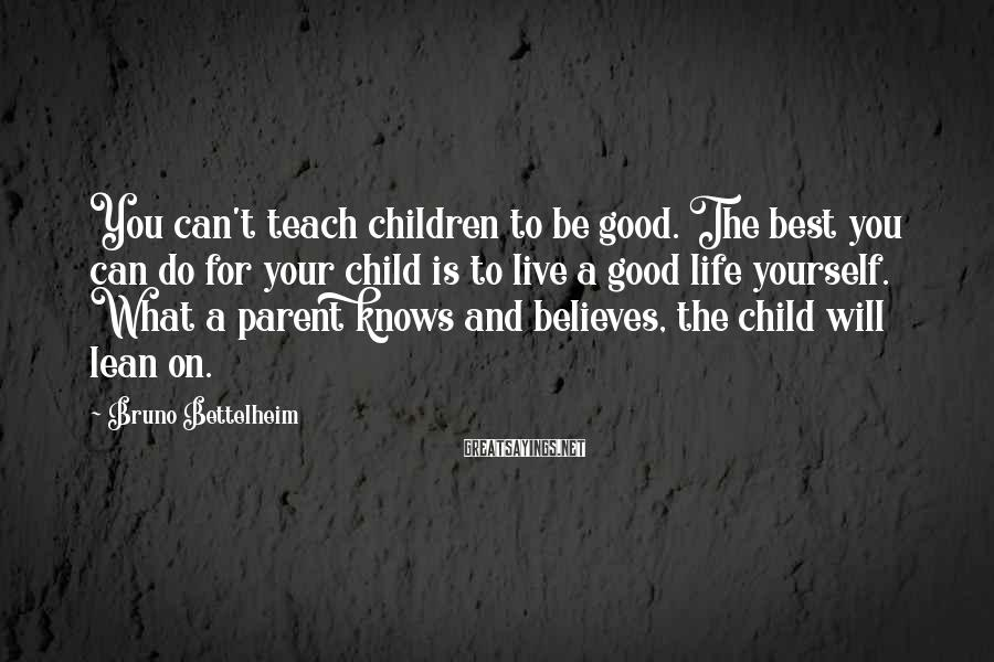 Bruno Bettelheim Sayings: You can't teach children to be good. The best you can do for your child