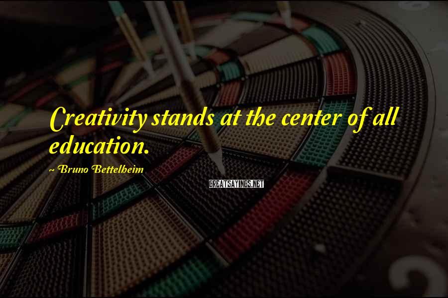 Bruno Bettelheim Sayings: Creativity stands at the center of all education.