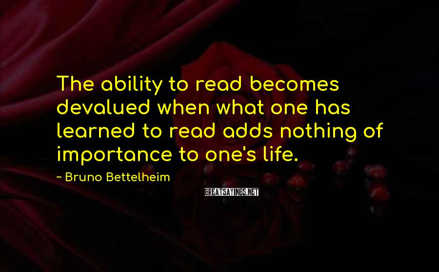 Bruno Bettelheim Sayings: The ability to read becomes devalued when what one has learned to read adds nothing