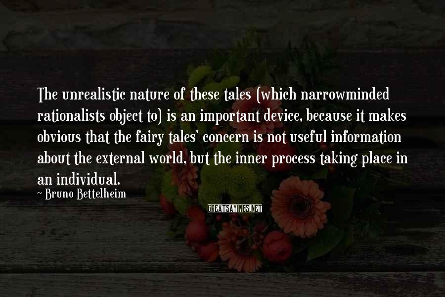 Bruno Bettelheim Sayings: The unrealistic nature of these tales (which narrowminded rationalists object to) is an important device,
