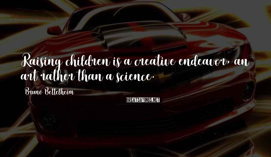 Bruno Bettelheim Sayings: Raising children is a creative endeavor, an art rather than a science.