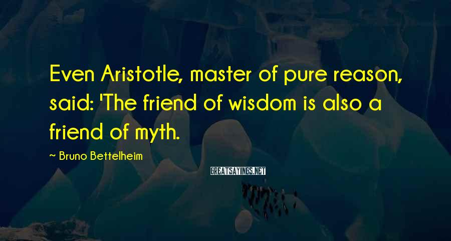 Bruno Bettelheim Sayings: Even Aristotle, master of pure reason, said: 'The friend of wisdom is also a friend