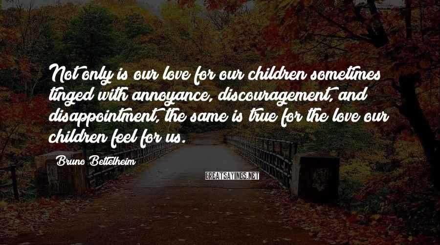 Bruno Bettelheim Sayings: Not only is our love for our children sometimes tinged with annoyance, discouragement, and disappointment,