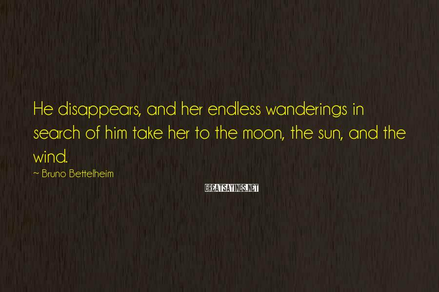 Bruno Bettelheim Sayings: He disappears, and her endless wanderings in search of him take her to the moon,