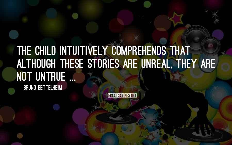 Bruno Bettelheim Sayings: The child intuitively comprehends that although these stories are unreal, they are not untrue ...