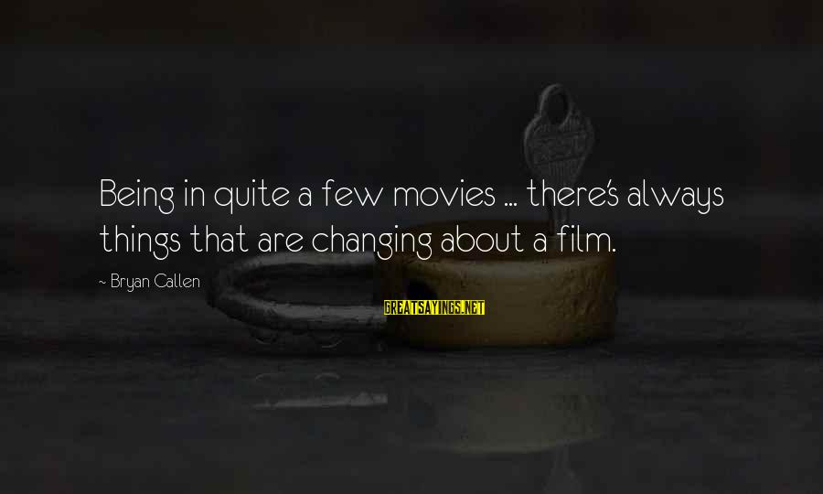 Bryan Callen Sayings By Bryan Callen: Being in quite a few movies ... there's always things that are changing about a