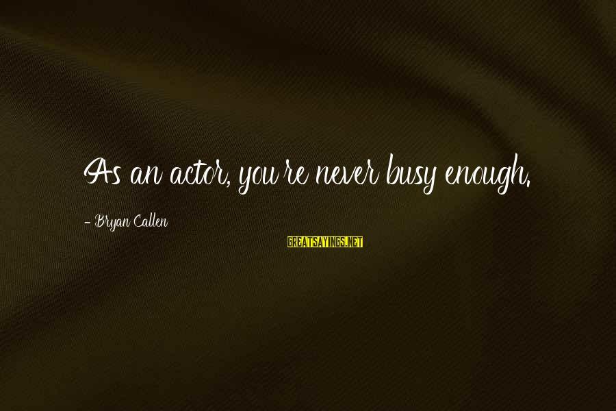 Bryan Callen Sayings By Bryan Callen: As an actor, you're never busy enough.