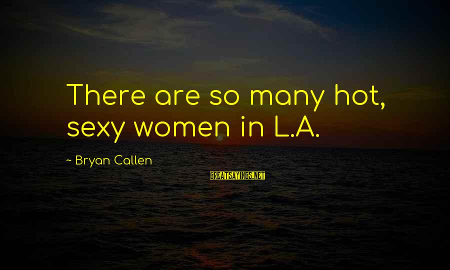 Bryan Callen Sayings By Bryan Callen: There are so many hot, sexy women in L.A.
