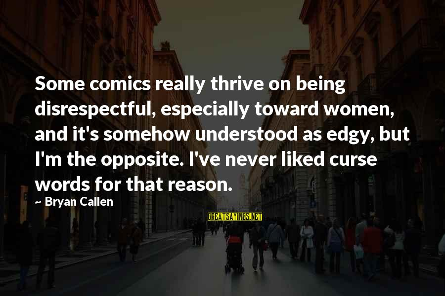 Bryan Callen Sayings By Bryan Callen: Some comics really thrive on being disrespectful, especially toward women, and it's somehow understood as
