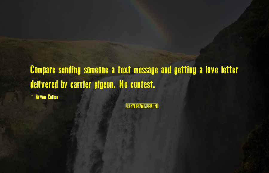 Bryan Callen Sayings By Bryan Callen: Compare sending someone a text message and getting a love letter delivered by carrier pigeon.