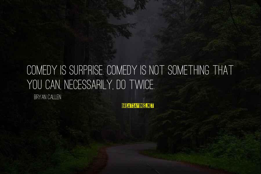 Bryan Callen Sayings By Bryan Callen: Comedy is surprise. Comedy is not something that you can, necessarily, do twice.
