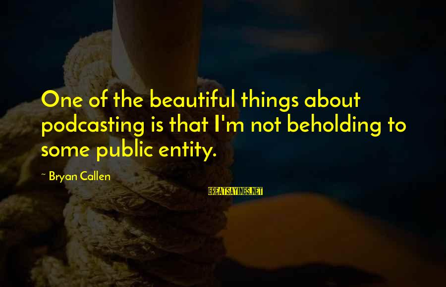 Bryan Callen Sayings By Bryan Callen: One of the beautiful things about podcasting is that I'm not beholding to some public