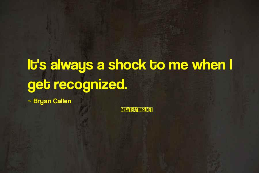 Bryan Callen Sayings By Bryan Callen: It's always a shock to me when I get recognized.