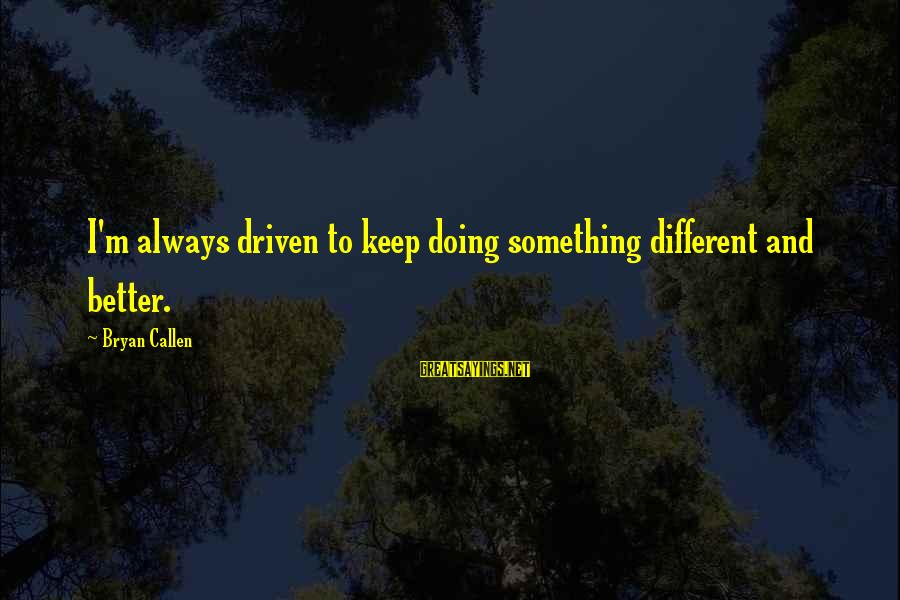 Bryan Callen Sayings By Bryan Callen: I'm always driven to keep doing something different and better.