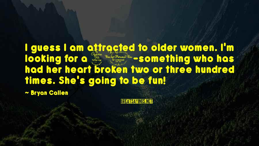 Bryan Callen Sayings By Bryan Callen: I guess I am attracted to older women. I'm looking for a 40-something who has