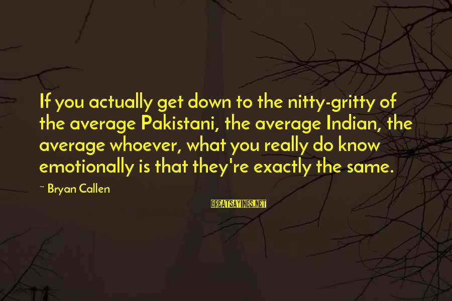 Bryan Callen Sayings By Bryan Callen: If you actually get down to the nitty-gritty of the average Pakistani, the average Indian,