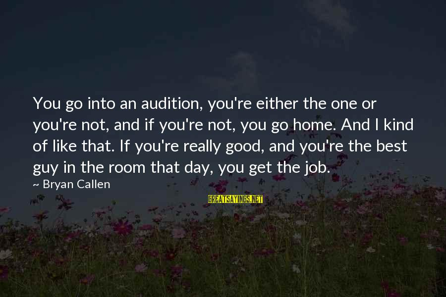 Bryan Callen Sayings By Bryan Callen: You go into an audition, you're either the one or you're not, and if you're