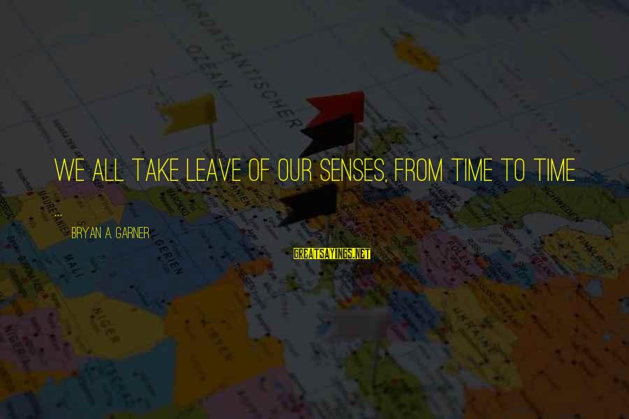 Bryan Garner Sayings By Bryan A. Garner: We all take leave of our senses, from time to time ...