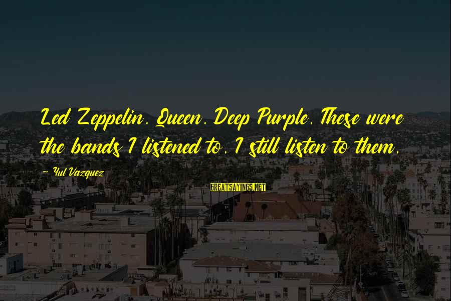 Bryan Garner Sayings By Yul Vazquez: Led Zeppelin. Queen. Deep Purple. These were the bands I listened to. I still listen