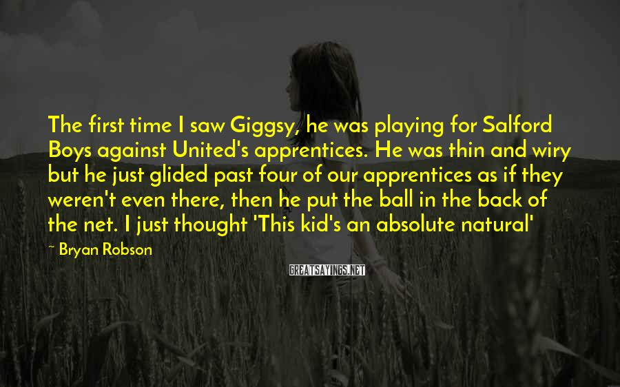 Bryan Robson Sayings: The first time I saw Giggsy, he was playing for Salford Boys against United's apprentices.