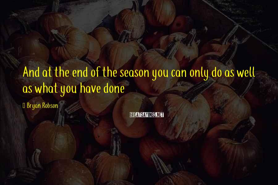 Bryan Robson Sayings: And at the end of the season you can only do as well as what