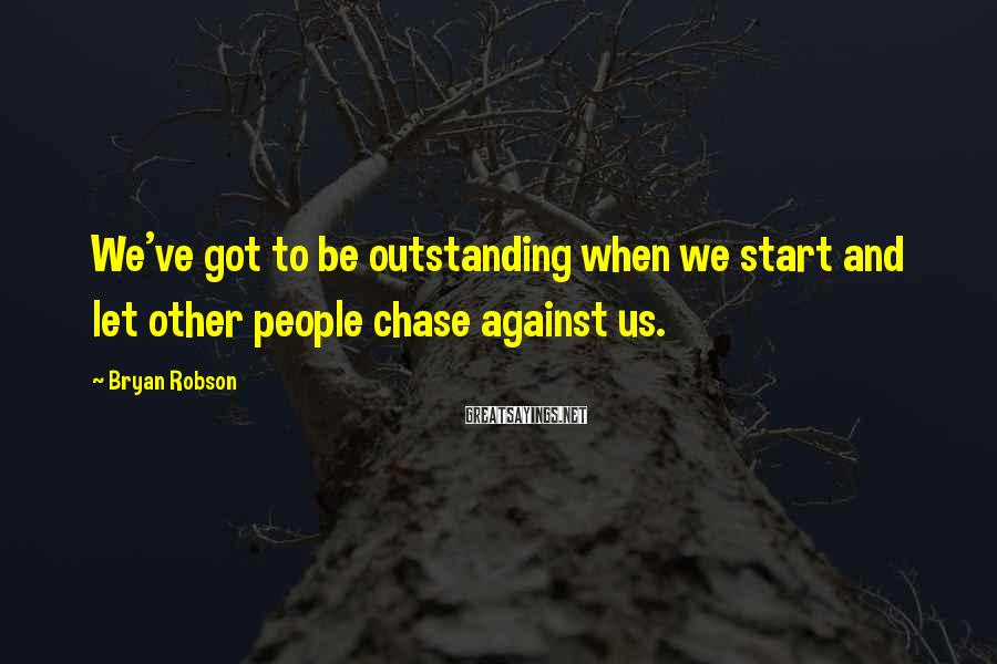 Bryan Robson Sayings: We've got to be outstanding when we start and let other people chase against us.