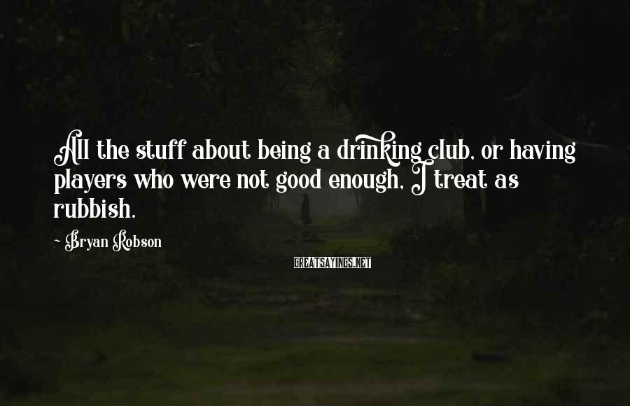 Bryan Robson Sayings: All the stuff about being a drinking club, or having players who were not good