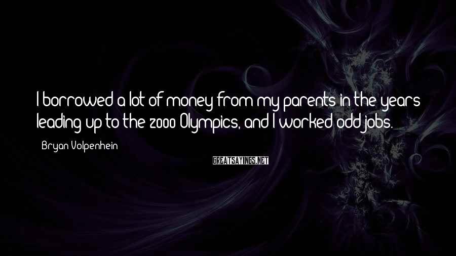 Bryan Volpenhein Sayings: I borrowed a lot of money from my parents in the years leading up to