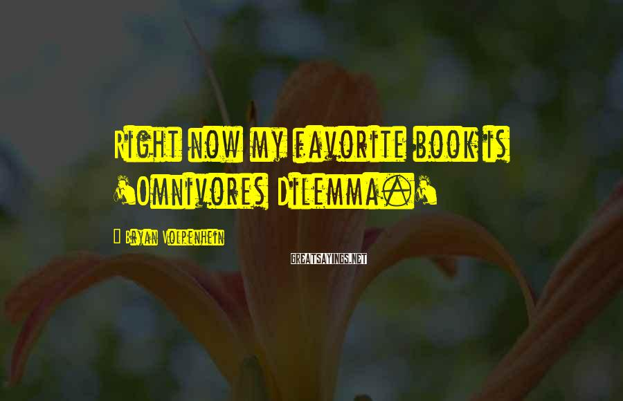 Bryan Volpenhein Sayings: Right now my favorite book is 'Omnivores Dilemma.'