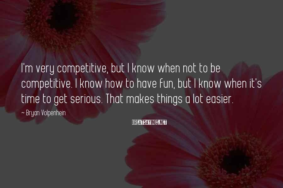 Bryan Volpenhein Sayings: I'm very competitive, but I know when not to be competitive. I know how to