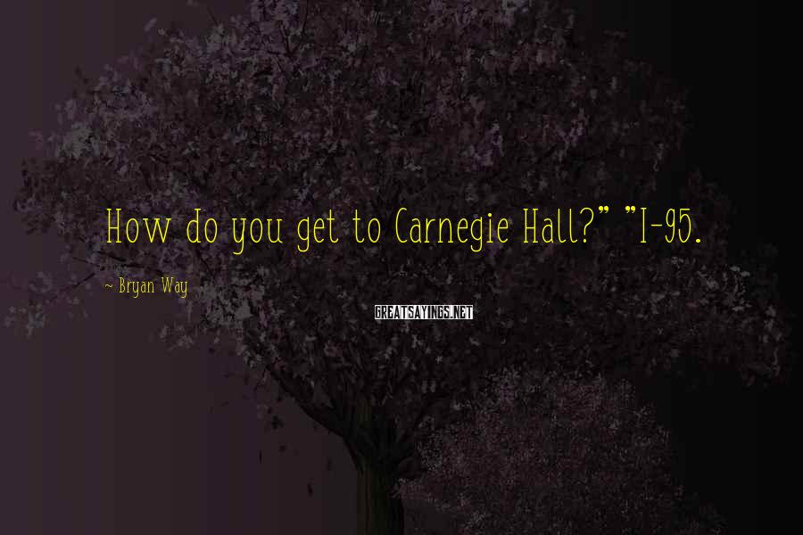 """Bryan Way Sayings: How do you get to Carnegie Hall?"""" """"I-95."""