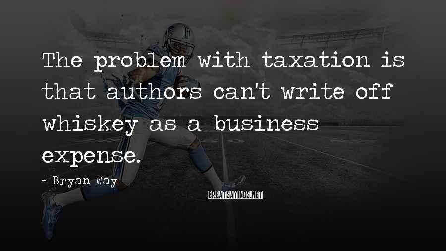 Bryan Way Sayings: The problem with taxation is that authors can't write off whiskey as a business expense.