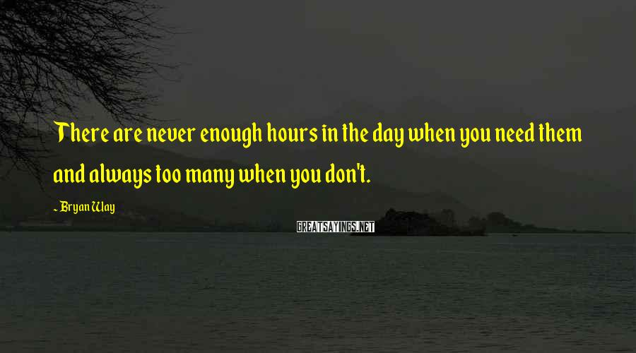 Bryan Way Sayings: There are never enough hours in the day when you need them and always too