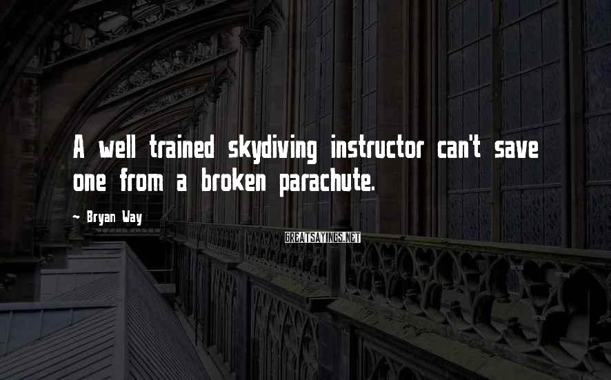 Bryan Way Sayings: A well trained skydiving instructor can't save one from a broken parachute.