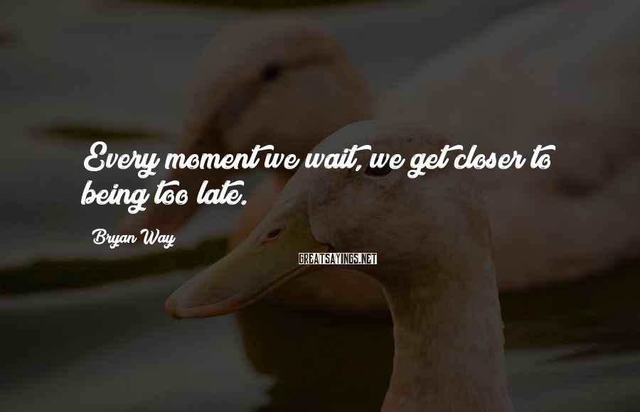 Bryan Way Sayings: Every moment we wait, we get closer to being too late.
