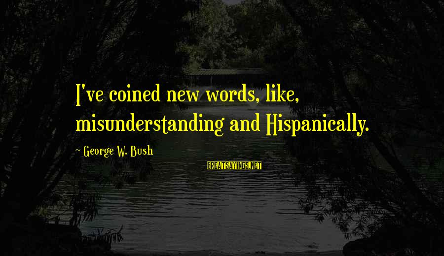 Btvs Glory Sayings By George W. Bush: I've coined new words, like, misunderstanding and Hispanically.