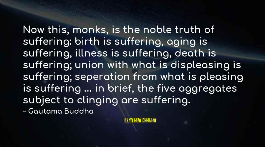 Buddha Clinging Sayings By Gautama Buddha: Now this, monks, is the noble truth of suffering: birth is suffering, aging is suffering,