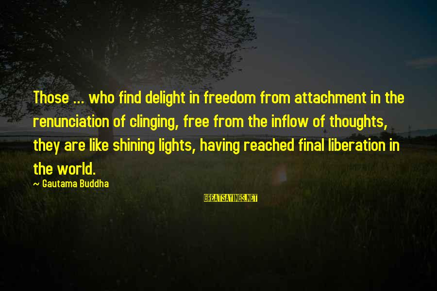 Buddha Clinging Sayings By Gautama Buddha: Those ... who find delight in freedom from attachment in the renunciation of clinging, free