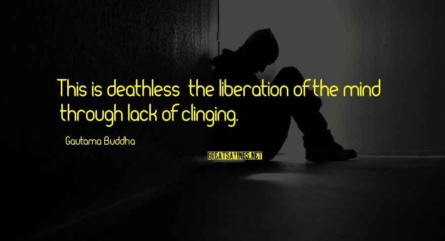 Buddha Clinging Sayings By Gautama Buddha: This is deathless: the liberation of the mind through lack of clinging.