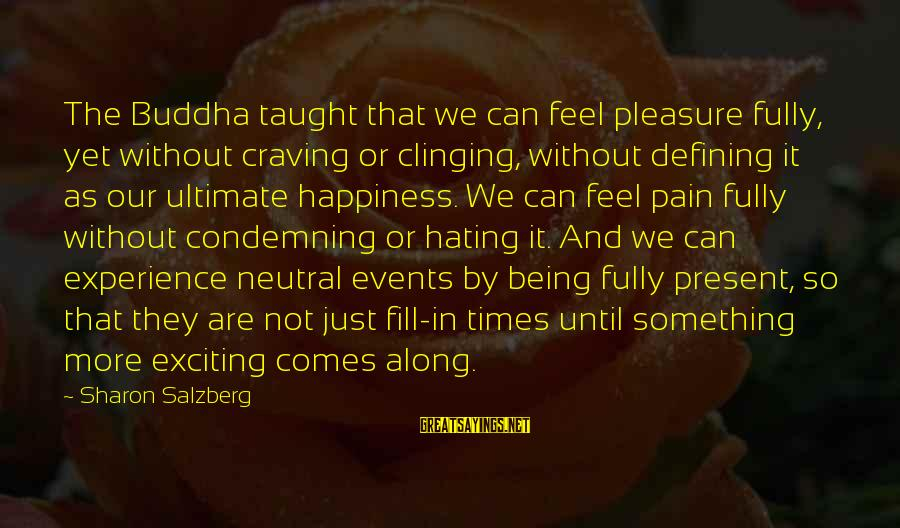 Buddha Clinging Sayings By Sharon Salzberg: The Buddha taught that we can feel pleasure fully, yet without craving or clinging, without